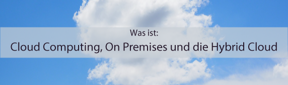 Was ist: Cloud Computing, On Premises und die Hybrid Cloud