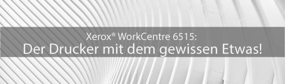 Xerox® WorkCentre 6515: Der Drucker mit dem gewissen Etwas!